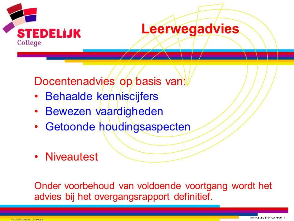 www.stedelijk-college.nl Voorlichtingsavond 2 e leerjaar Docentenadvies op basis van: Behaalde kenniscijfers Bewezen vaardigheden Getoonde houdingsaspecten Niveautest Onder voorbehoud van voldoende voortgang wordt het advies bij het overgangsrapport definitief.