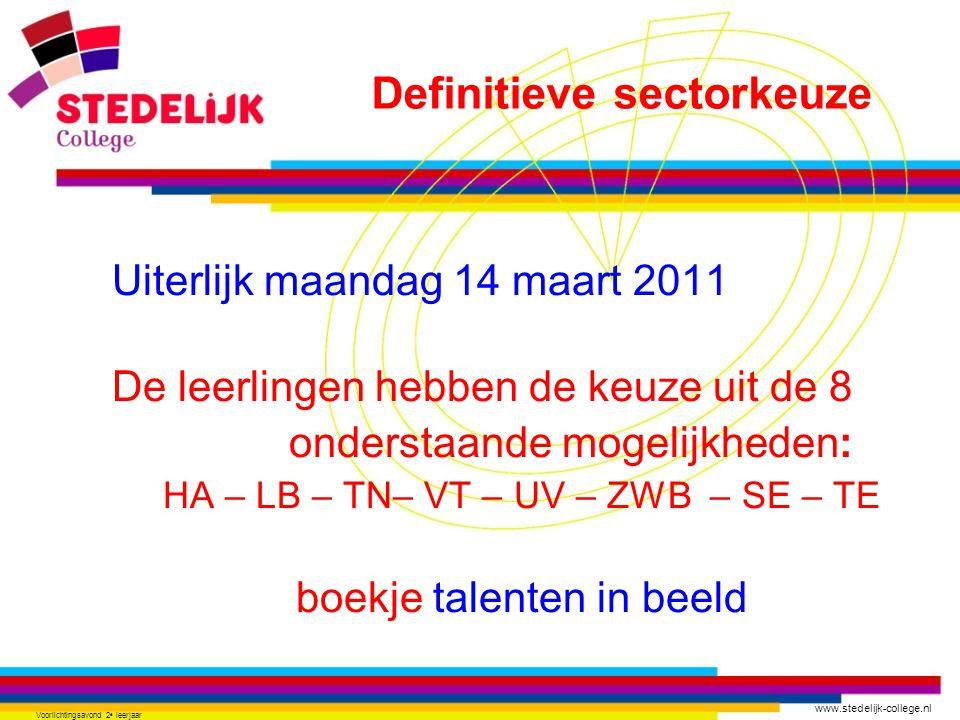www.stedelijk-college.nl Voorlichtingsavond 2 e leerjaar Uiterlijk maandag 14 maart 2011 De leerlingen hebben de keuze uit de 8 onderstaande mogelijkheden: HA – LB – TN– VT – UV – ZWB – SE – TE boekje talenten in beeld Definitieve sectorkeuze