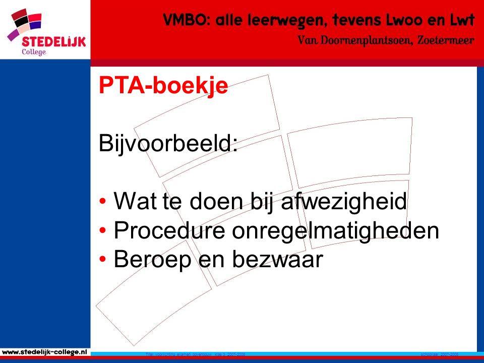 schooljaar 2007-2008 Titel: voorlichting examen bovenbouw klas 3 2007-2008 PTA-boekje Bijvoorbeeld: Wat te doen bij afwezigheid Procedure onregelmatigheden Beroep en bezwaar