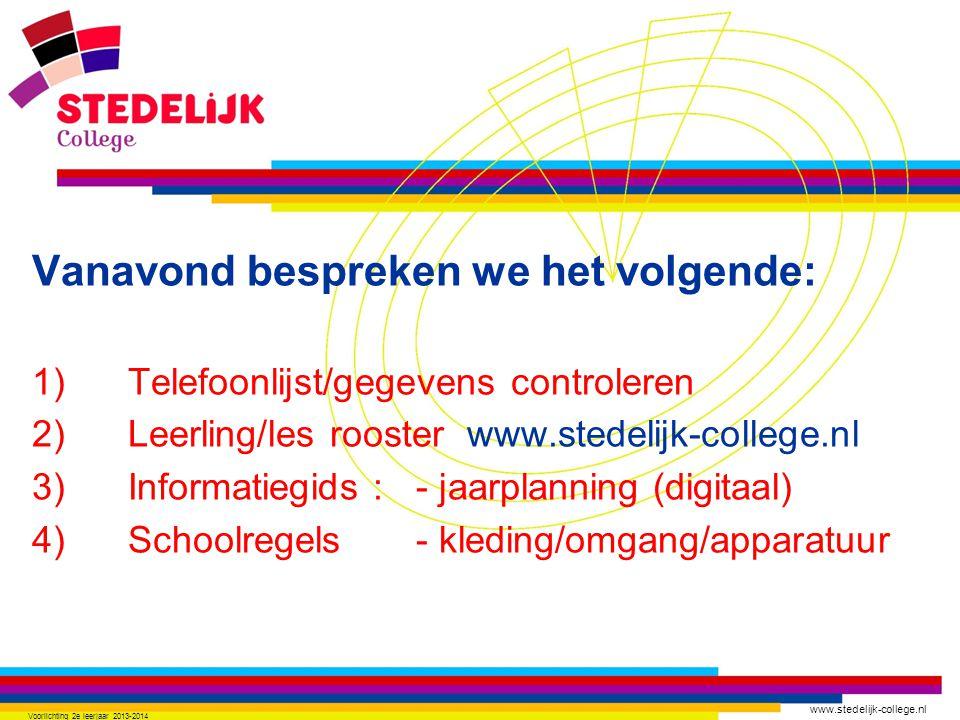 www.stedelijk-college.nl Vanavond bespreken we het volgende: 1) Telefoonlijst/gegevens controleren 2) Leerling/les rooster www.stedelijk-college.nl 3) Informatiegids :- jaarplanning (digitaal) 4) Schoolregels - kleding/omgang/apparatuur Voorlichting 2e leerjaar 2013-2014