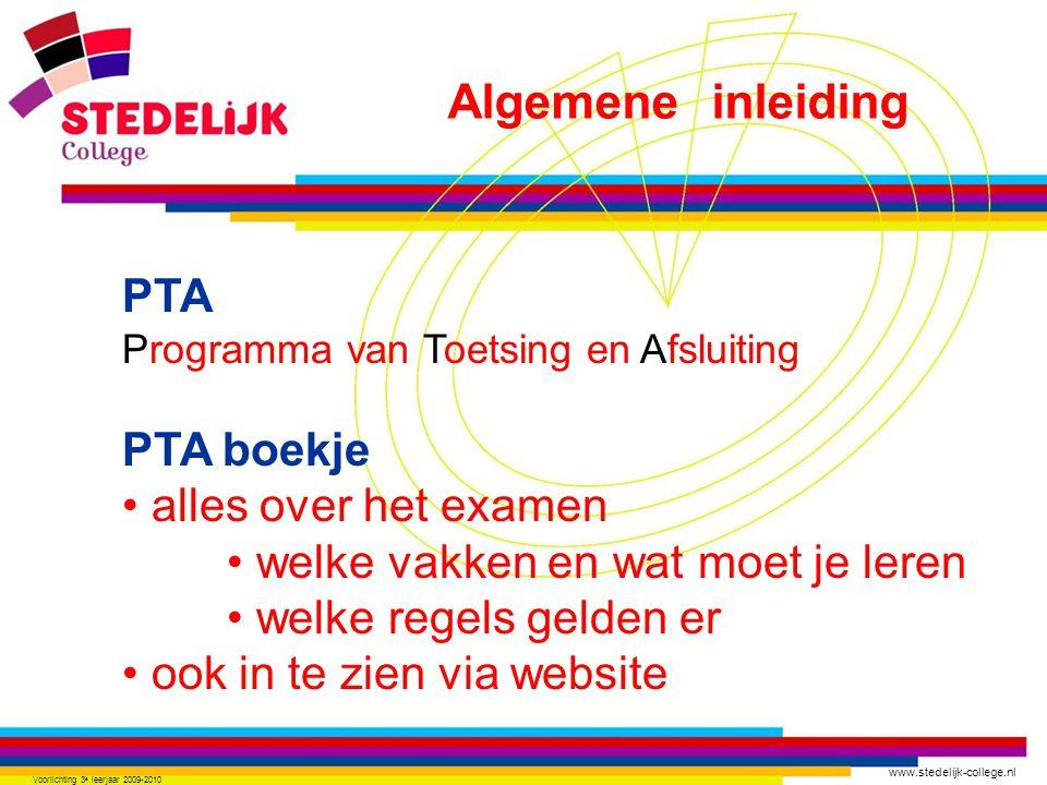www.stedelijk-college.nl Voorlichting 3 e leerjaar 2009-2010 PTA Programma van Toetsing en Afsluiting PTA boekje alles over het examen welke vakken en wat moet je leren welke regels gelden er ook in te zien via website Algemene inleiding