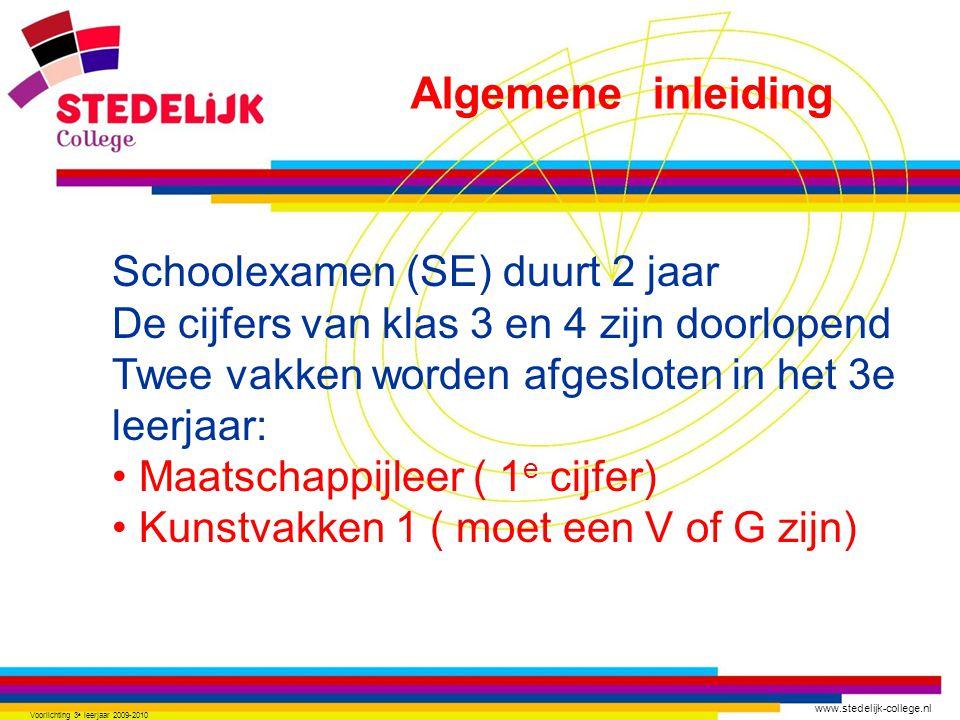 www.stedelijk-college.nl Voorlichting 3 e leerjaar 2009-2010 Schoolexamen (SE) duurt 2 jaar De cijfers van klas 3 en 4 zijn doorlopend Twee vakken worden afgesloten in het 3e leerjaar: Maatschappijleer ( 1 e cijfer) Kunstvakken 1 ( moet een V of G zijn) Algemene inleiding