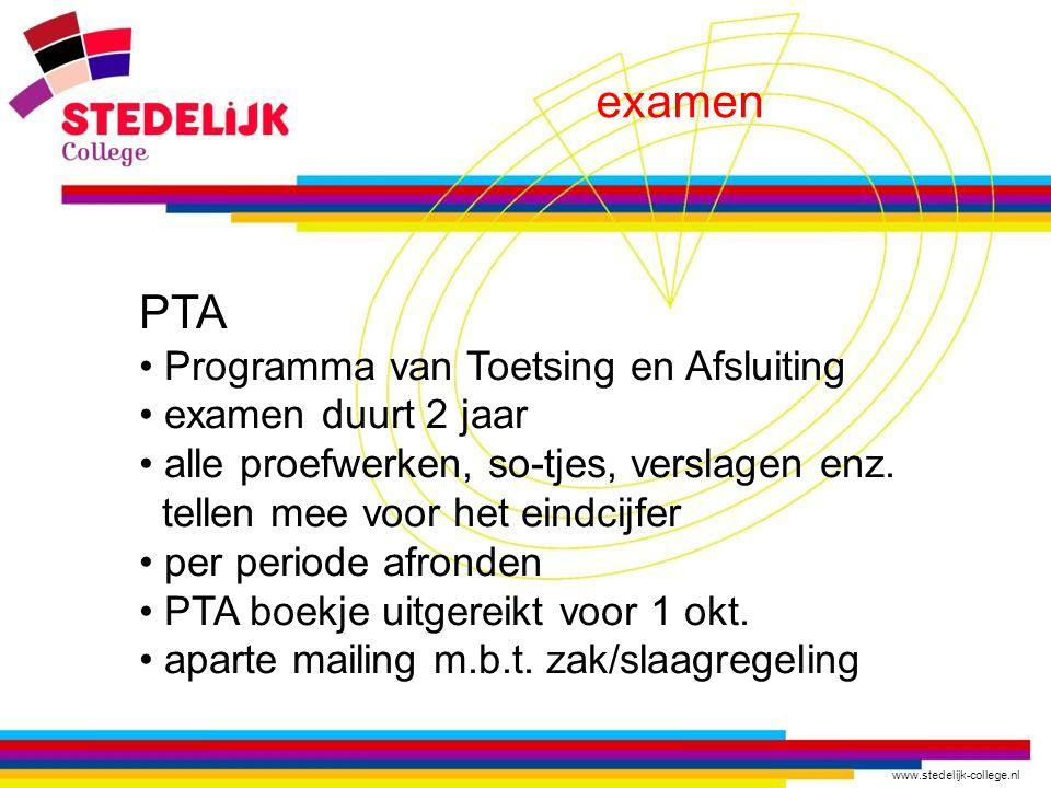 www.stedelijk-college.nl examen PTA Programma van Toetsing en Afsluiting examen duurt 2 jaar alle proefwerken, so-tjes, verslagen enz. tellen mee voor