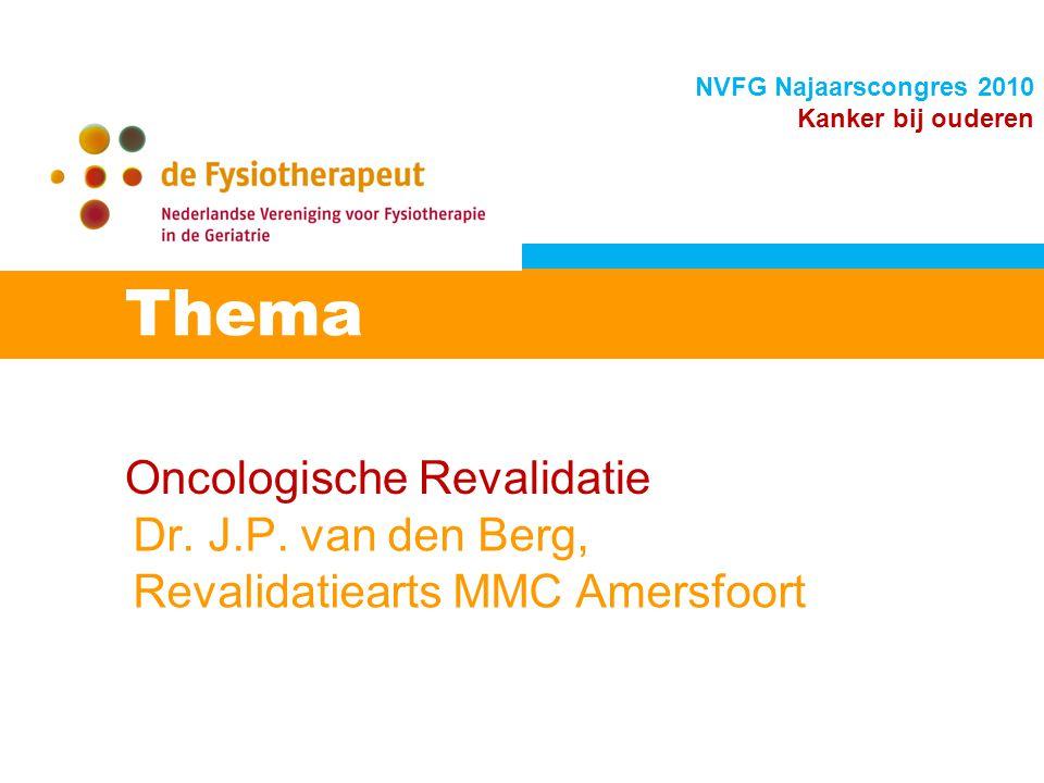 Oncologische Revalidatie Thema NVFG Najaarscongres 2010 Kanker bij ouderen Dr. J.P. van den Berg, Revalidatiearts MMC Amersfoort