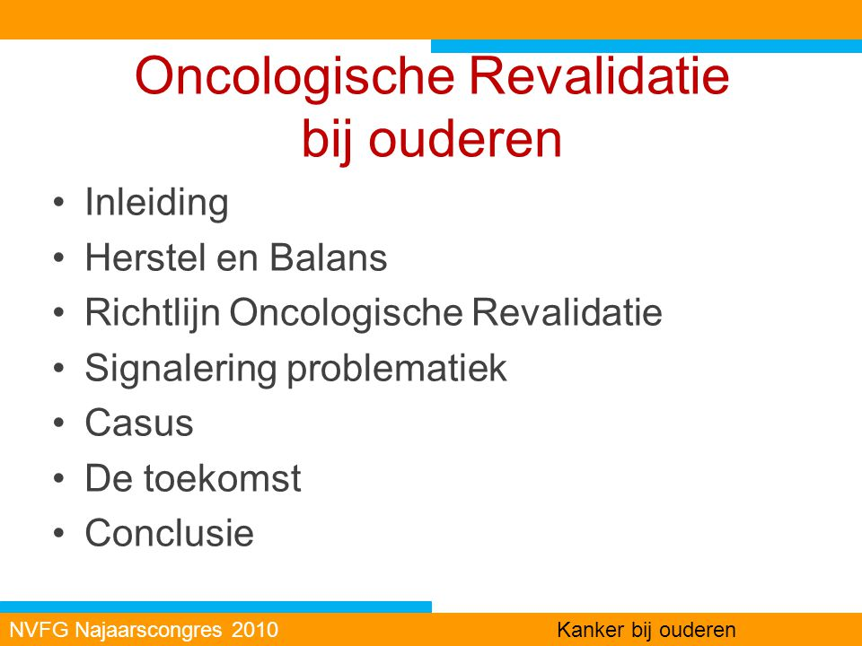 Oncologische Revalidatie bij ouderen Inleiding Herstel en Balans Richtlijn Oncologische Revalidatie Signalering problematiek Casus De toekomst Conclus