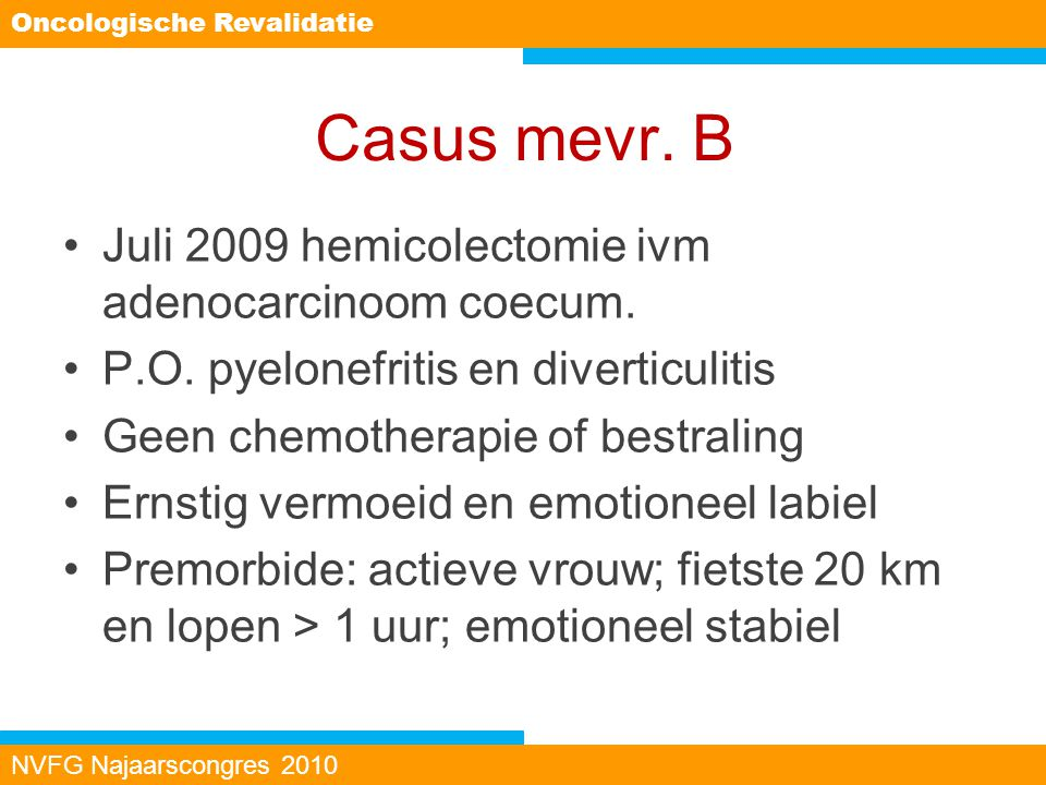 Casus mevr. B Juli 2009 hemicolectomie ivm adenocarcinoom coecum. P.O. pyelonefritis en diverticulitis Geen chemotherapie of bestraling Ernstig vermoe