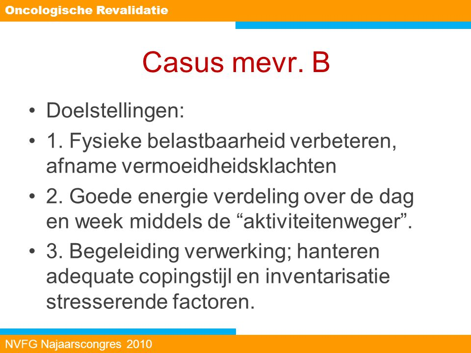 Casus mevr. B Doelstellingen: 1. Fysieke belastbaarheid verbeteren, afname vermoeidheidsklachten 2. Goede energie verdeling over de dag en week middel