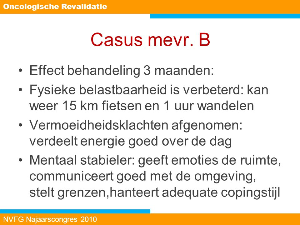 Casus mevr. B Effect behandeling 3 maanden: Fysieke belastbaarheid is verbeterd: kan weer 15 km fietsen en 1 uur wandelen Vermoeidheidsklachten afgeno