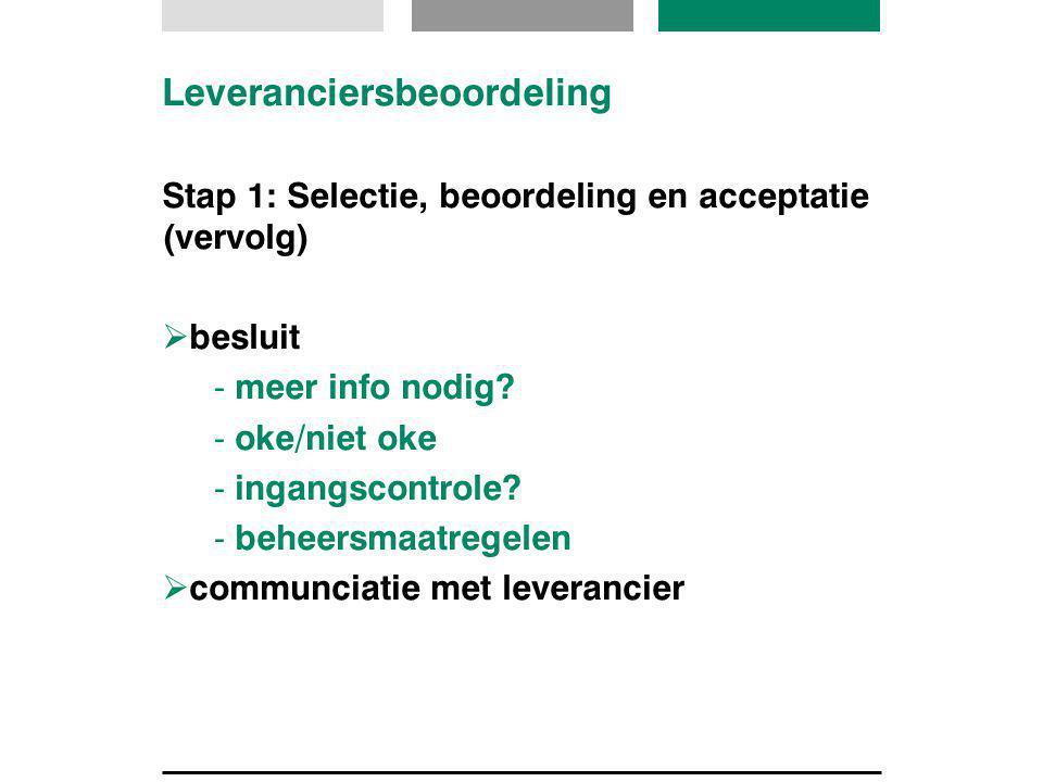 Leveranciersbeoordeling Stap 1: Selectie, beoordeling en acceptatie (vervolg)  besluit - meer info nodig? - oke/niet oke - ingangscontrole? - beheers