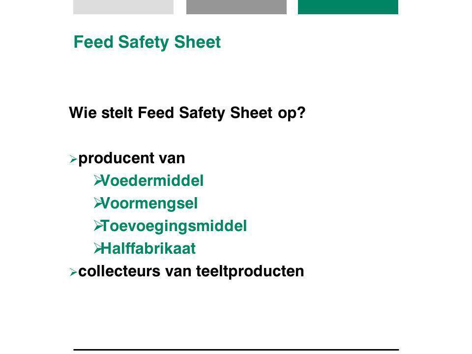 Feed Safety Sheet Wie stelt Feed Safety Sheet op?  producent van  Voedermiddel  Voormengsel  Toevoegingsmiddel  Halffabrikaat  collecteurs van t