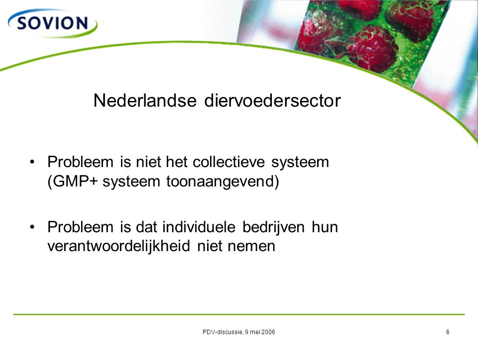 PDV-discussie, 9 mei 20066 Nederlandse diervoedersector Probleem is niet het collectieve systeem (GMP+ systeem toonaangevend) Probleem is dat individuele bedrijven hun verantwoordelijkheid niet nemen