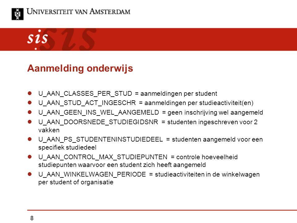 Aanmelding onderwijs U_AAN_CLASSES_PER_STUD = aanmeldingen per student U_AAN_STUD_ACT_INGESCHR = aanmeldingen per studieactiviteit(en) U_AAN_GEEN_INS_WEL_AANGEMELD = geen inschrijving wel aangemeld U_AAN_DOORSNEDE_STUDIEGIDSNR = studenten ingeschreven voor 2 vakken U_AAN_PS_STUDENTENINSTUDIEDEEL = studenten aangemeld voor een specifiek studiedeel U_AAN_CONTROL_MAX_STUDIEPUNTEN = controle hoeveelheid studiepunten waarvoor een student zich heeft aangemeld U_AAN_WINKELWAGEN_PERIODE = studieactiviteiten in de winkelwagen per student of organisatie 8
