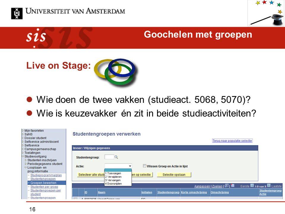 Live on Stage: Wie doen de twee vakken (studieact. 5068, 5070)? Wie is keuzevakker én zit in beide studieactiviteiten? Goochelen met groepen 16