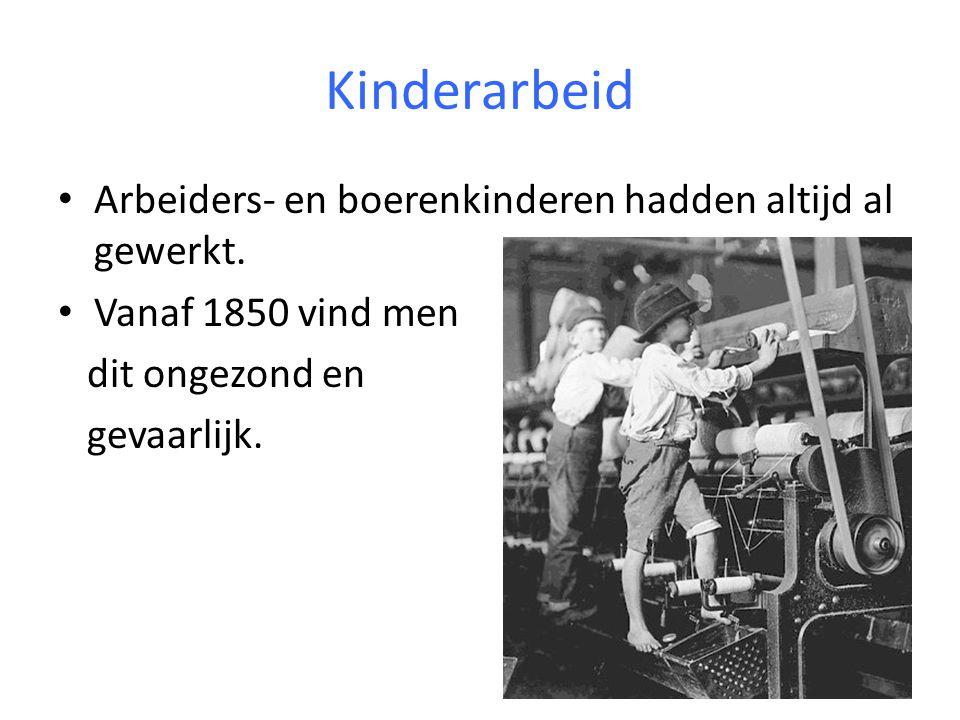Kinderarbeid Arbeiders- en boerenkinderen hadden altijd al gewerkt. Vanaf 1850 vind men dit ongezond en gevaarlijk.