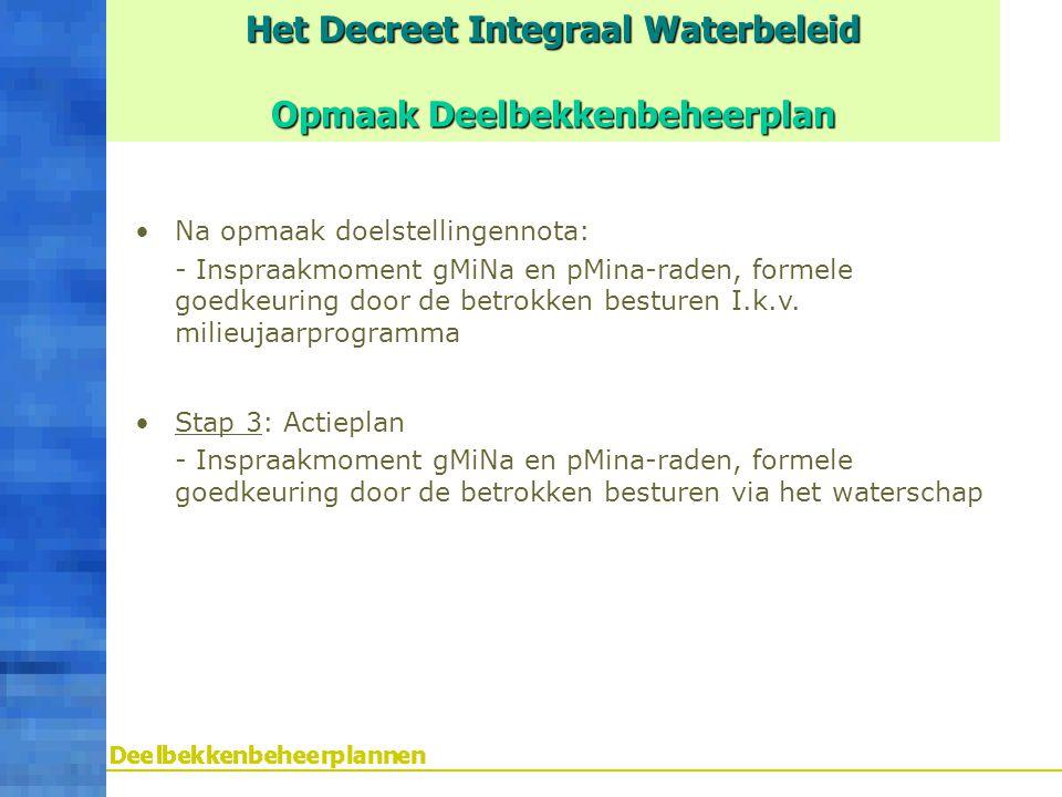 Het Decreet Integraal Waterbeleid Opmaak Deelbekkenbeheerplan Na opmaak doelstellingennota: - Inspraakmoment gMiNa en pMina-raden, formele goedkeuring