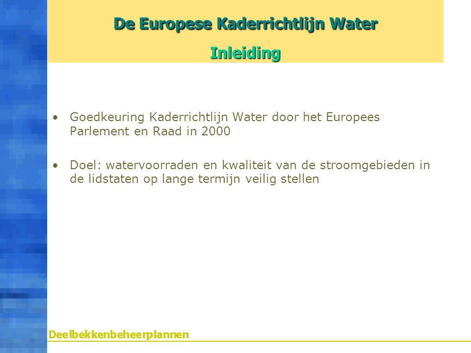 Goedkeuring Kaderrichtlijn Water door het Europees Parlement en Raad in 2000 Doel: watervoorraden en kwaliteit van de stroomgebieden in de lidstaten o