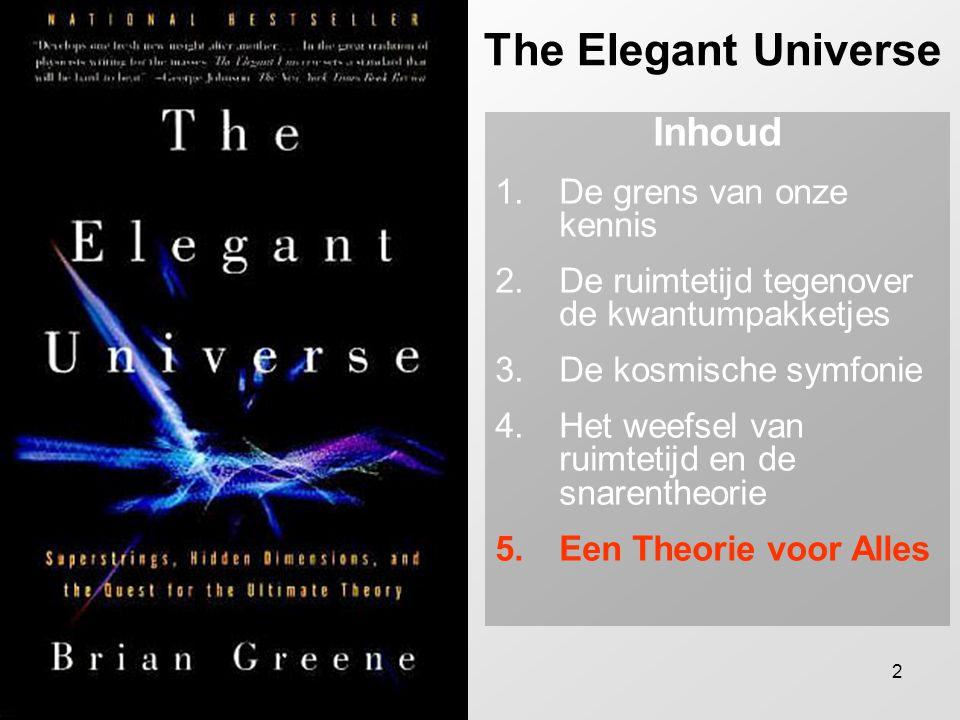 2 The Elegant Universe Inhoud 1.De grens van onze kennis 2.De ruimtetijd tegenover de kwantumpakketjes 3.De kosmische symfonie 4.Het weefsel van ruimtetijd en de snarentheorie 5.Een Theorie voor Alles