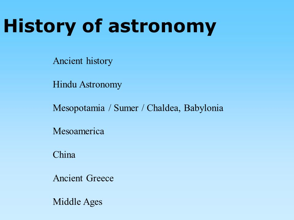 History of astronomy Ancient history Hindu Astronomy Mesopotamia / Sumer / Chaldea, Babylonia Mesoamerica China Ancient Greece Middle Ages