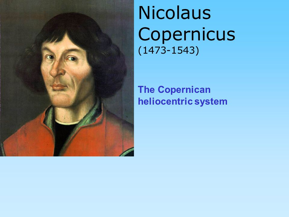 Nicolaus Copernicus (1473-1543) The Copernican heliocentric system