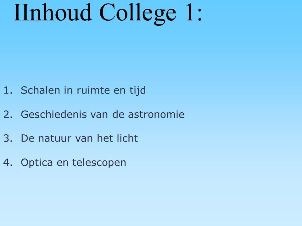 IInhoud College 1: 1.Schalen in ruimte en tijd 2.Geschiedenis van de astronomie 3.De natuur van het licht 4.Optica en telescopen