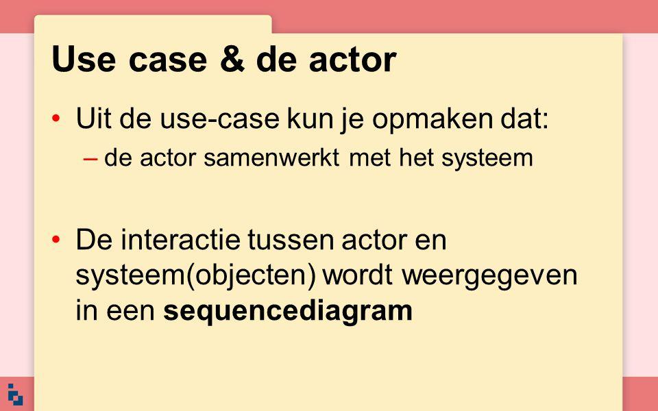 Use case & de actor Uit de use-case kun je opmaken dat: –de actor samenwerkt met het systeem De interactie tussen actor en systeem(objecten) wordt wee