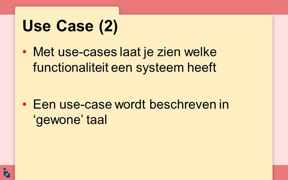 Use Case (2) Met use-cases laat je zien welke functionaliteit een systeem heeft Een use-case wordt beschreven in 'gewone' taal