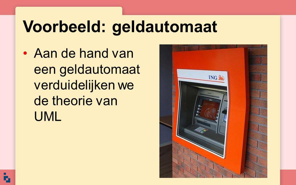 Voorbeeld: geldautomaat Aan de hand van een geldautomaat verduidelijken we de theorie van UML