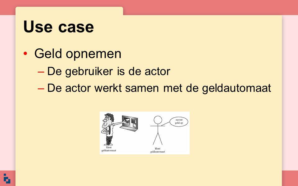 Use case Geld opnemen –De gebruiker is de actor –De actor werkt samen met de geldautomaat