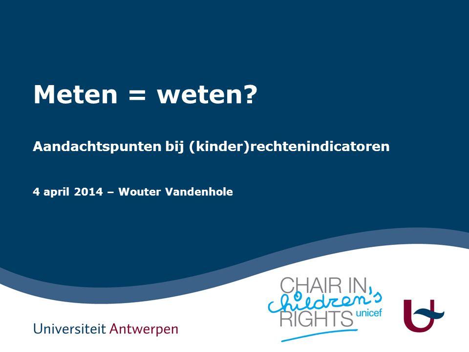 Meten = weten Aandachtspunten bij (kinder)rechtenindicatoren 4 april 2014 – Wouter Vandenhole