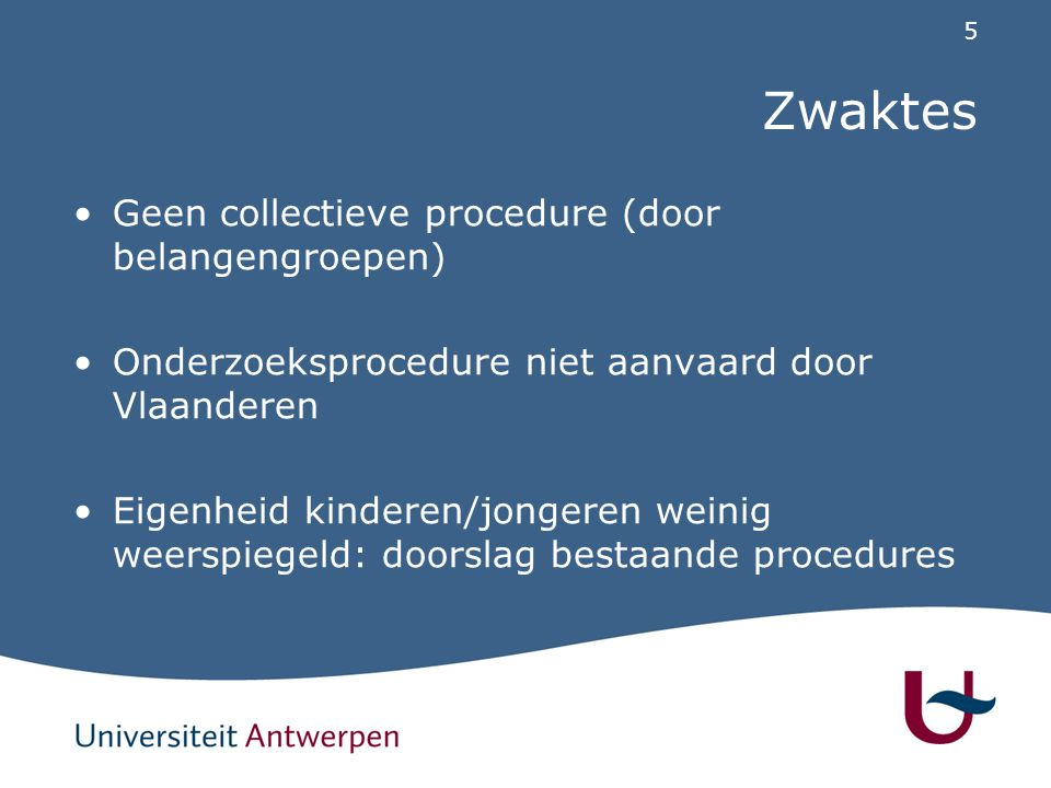 5 Zwaktes Geen collectieve procedure (door belangengroepen) Onderzoeksprocedure niet aanvaard door Vlaanderen Eigenheid kinderen/jongeren weinig weerspiegeld: doorslag bestaande procedures