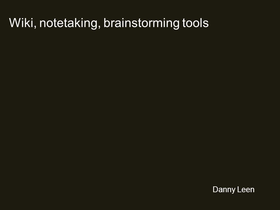 Wiki, notetaking, brainstorming tools Danny Leen