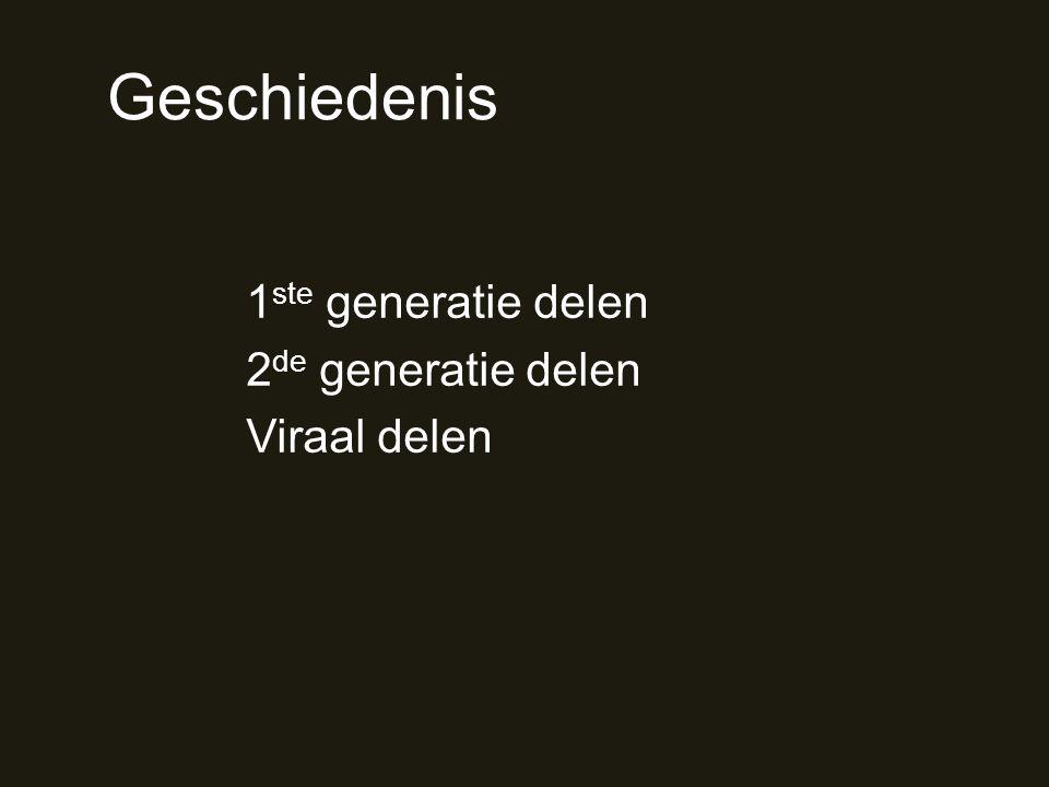 Geschiedenis 1 ste generatie delen 2 de generatie delen Viraal delen