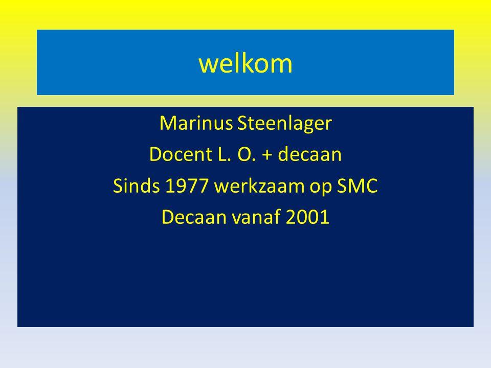 welkom Marinus Steenlager Docent L. O. + decaan Sinds 1977 werkzaam op SMC Decaan vanaf 2001