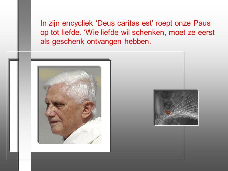 In zijn encycliek 'Deus caritas est' roept onze Paus op tot liefde.