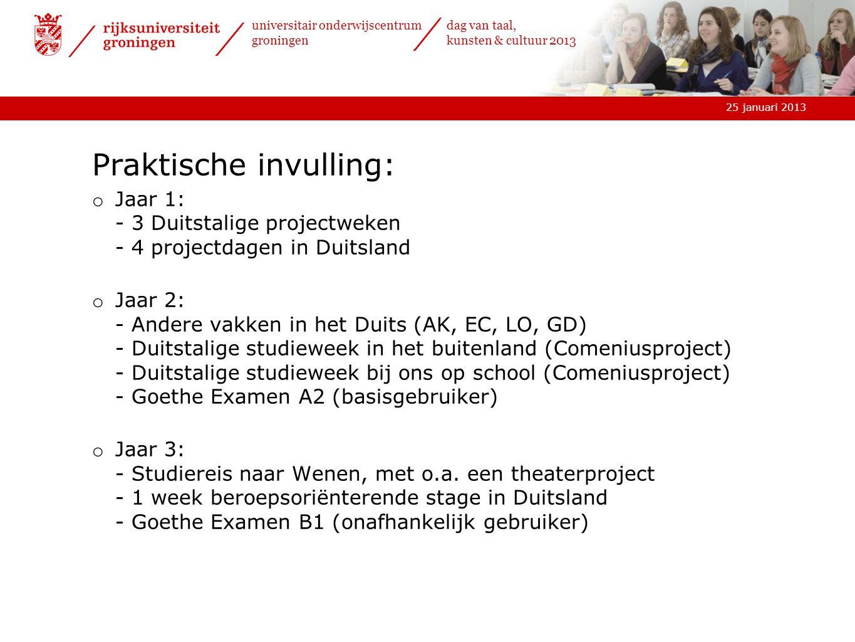 25 januari 2013 universitair onderwijscentrum groningen dag van taal, kunsten & cultuur 2013 Praktische invulling: o Jaar 1: - 3 Duitstalige projectweken - 4 projectdagen in Duitsland o Jaar 2: - Andere vakken in het Duits (AK, EC, LO, GD) - Duitstalige studieweek in het buitenland (Comeniusproject) - Duitstalige studieweek bij ons op school (Comeniusproject) - Goethe Examen A2 (basisgebruiker) o Jaar 3: - Studiereis naar Wenen, met o.a.