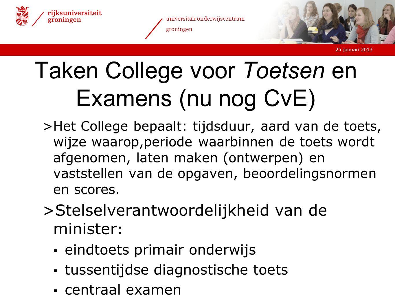 25 januari 2013 universitair onderwijscentrum groningen Taken College voor Toetsen en Examens (nu nog CvE) >Het College bepaalt: tijdsduur, aard van d