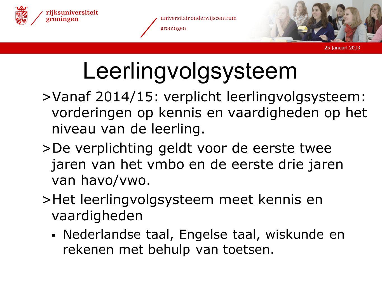25 januari 2013 universitair onderwijscentrum groningen Leerlingvolgsysteem >Vanaf 2014/15: verplicht leerlingvolgsysteem: vorderingen op kennis en va