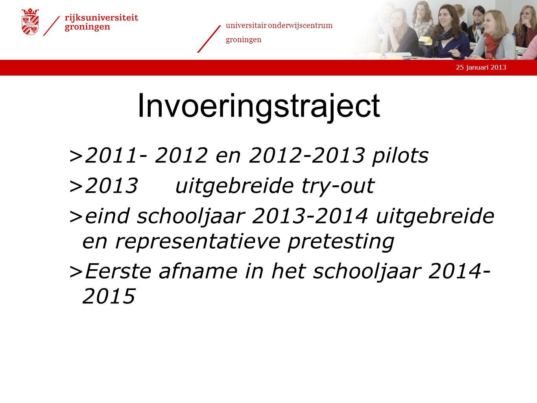 25 januari 2013 universitair onderwijscentrum groningen Invoeringstraject >2011- 2012 en 2012-2013 pilots >2013uitgebreide try-out >eind schooljaar 20