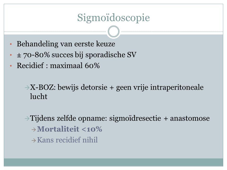 Sigmoïdoscopie Behandeling van eerste keuze ± 70-80% succes bij sporadische SV Recidief : maximaal 60%  X-BOZ: bewijs detorsie + geen vrije intraperitoneale lucht  Tijdens zelfde opname: sigmoïdresectie + anastomose  Mortaliteit <10%  Kans recidief nihil