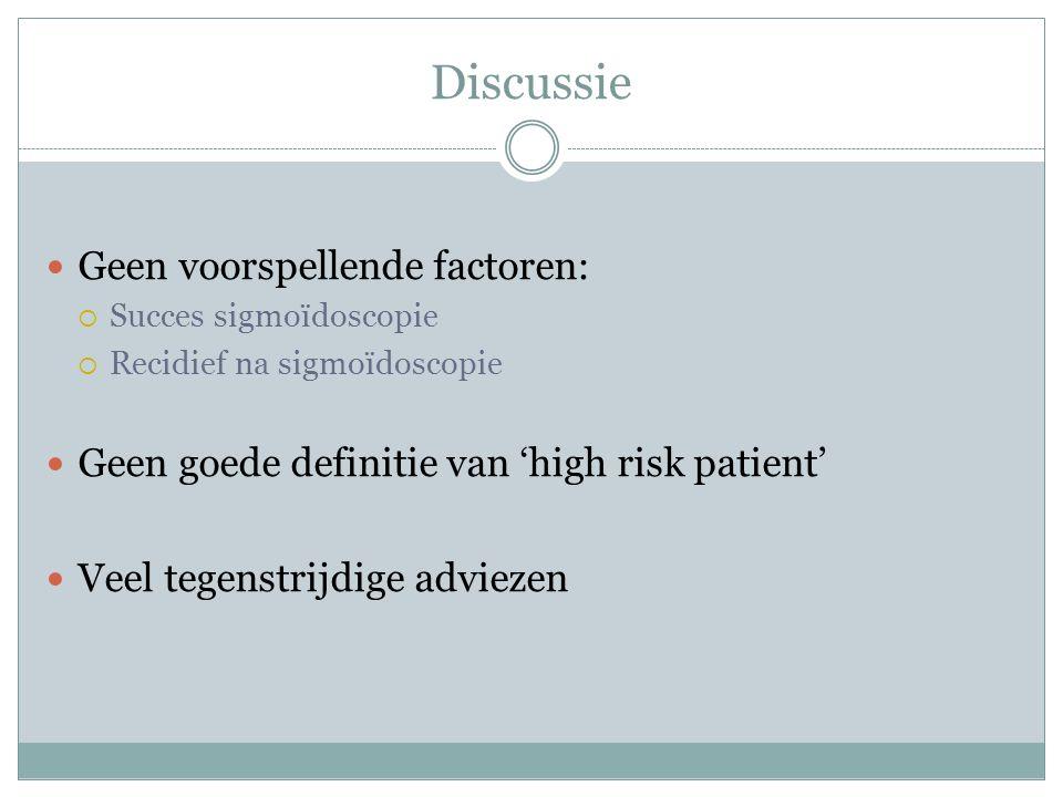 Discussie Geen voorspellende factoren:  Succes sigmoïdoscopie  Recidief na sigmoïdoscopie Geen goede definitie van 'high risk patient' Veel tegenstrijdige adviezen