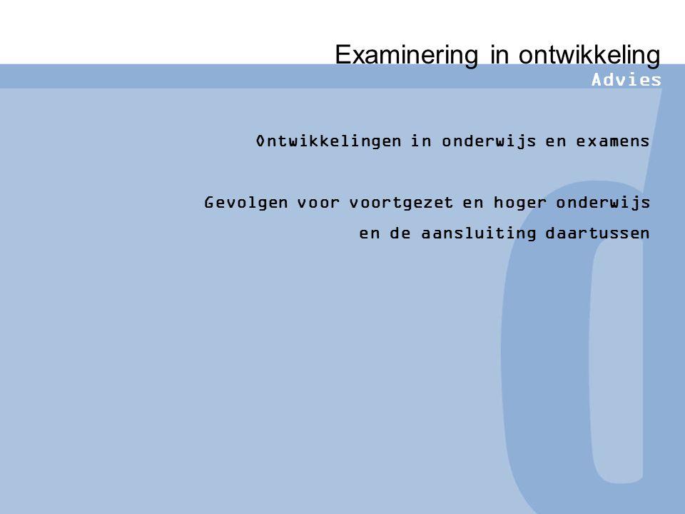 Examinering in ontwikkeling Advies Ontwikkelingen in onderwijs en examens Gevolgen voor voortgezet en hoger onderwijs en de aansluiting daartussen