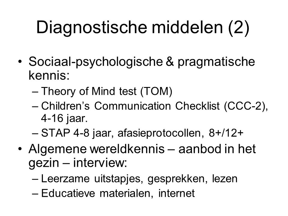Diagnostische middelen (2) Sociaal-psychologische & pragmatische kennis: –Theory of Mind test (TOM) –Children's Communication Checklist (CCC-2), 4-16 jaar.