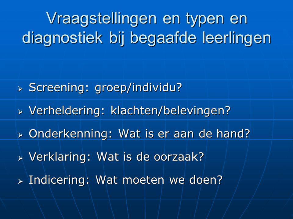 Vraagstellingen en typen en diagnostiek bij begaafde leerlingen  Screening: groep/individu?  Verheldering: klachten/belevingen?  Onderkenning: Wat