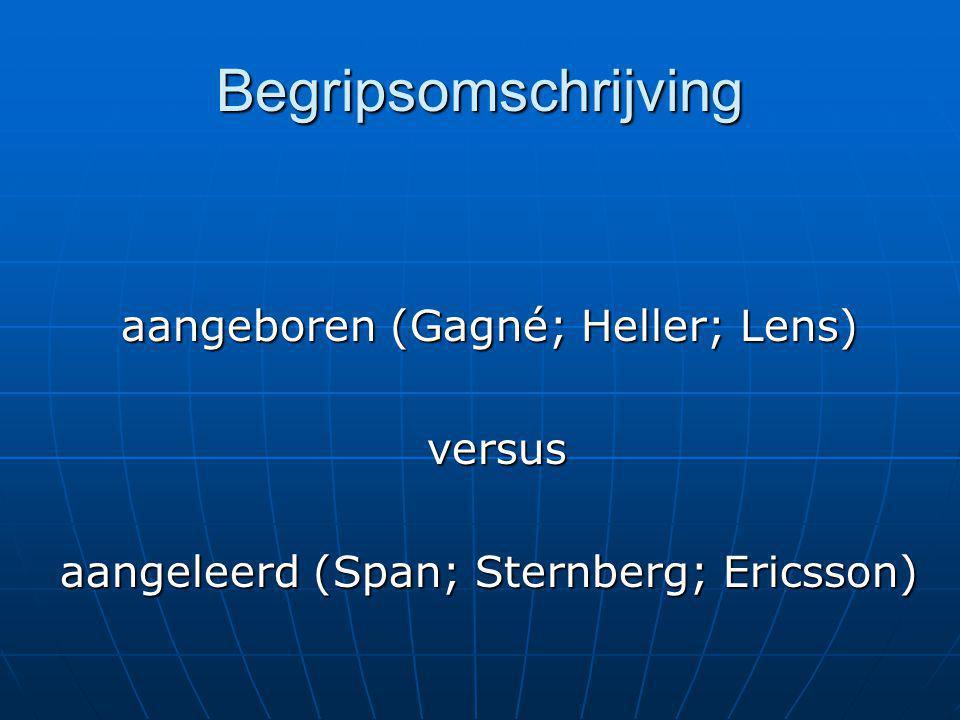 Begripsomschrijving aangeboren (Gagné; Heller; Lens) versus versus aangeleerd (Span; Sternberg; Ericsson)