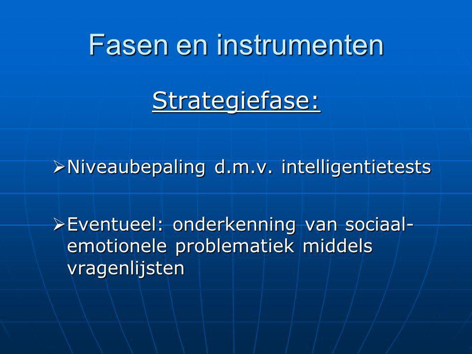 Fasen en instrumenten Strategiefase:  Niveaubepaling d.m.v. intelligentietests  Eventueel: onderkenning van sociaal- emotionele problematiek middels