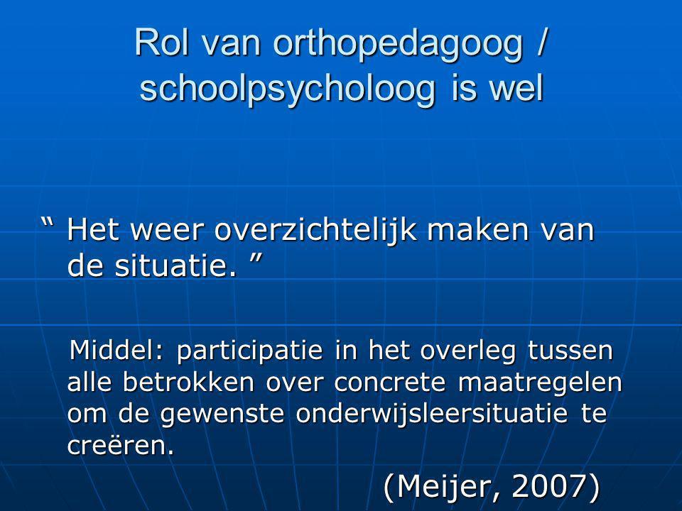 """Rol van orthopedagoog / schoolpsycholoog is wel """" Het weer overzichtelijk maken van de situatie. """" Middel: participatie in het overleg tussen alle bet"""