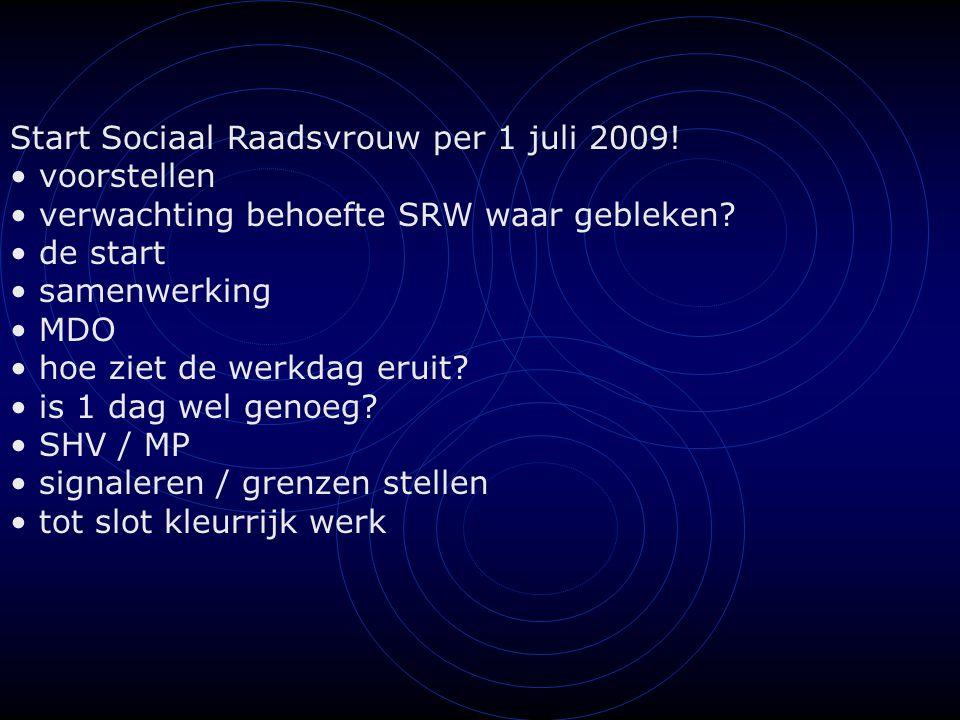 Start Sociaal Raadsvrouw per 1 juli 2009! voorstellen verwachting behoefte SRW waar gebleken? de start samenwerking MDO hoe ziet de werkdag eruit? is