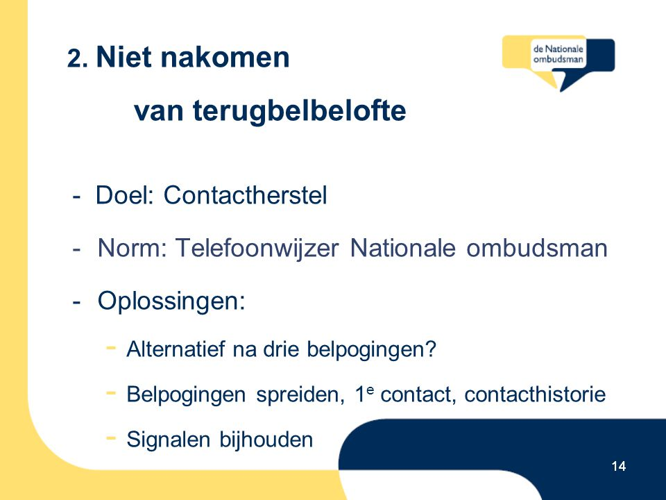 14 2. Niet nakomen van terugbelbelofte - Doel: Contactherstel -Norm: Telefoonwijzer Nationale ombudsman -Oplossingen: - Alternatief na drie belpoginge