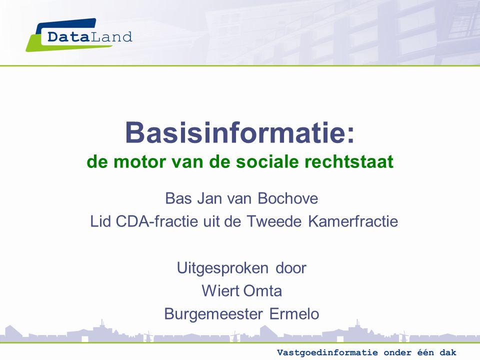 Basisinformatie: de motor van de sociale rechtstaat Bas Jan van Bochove Lid CDA-fractie uit de Tweede Kamerfractie Uitgesproken door Wiert Omta Burgemeester Ermelo