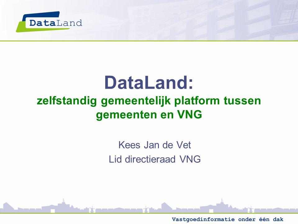 DataLand: zelfstandig gemeentelijk platform tussen gemeenten en VNG Kees Jan de Vet Lid directieraad VNG